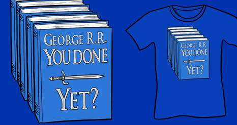 George R.R. You Done Yet? Shirt, A Game Of Thrones Parody Funny Shirt George R.R. Martin