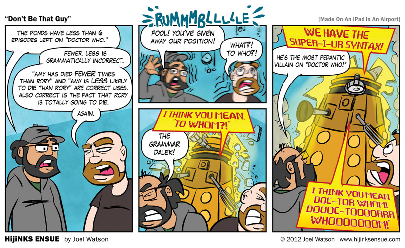 CONJUGATE! CONNNNNNNJUGATE! - Uh, hey Grammar Dalek? Pretty sure 'conjugation' refers to verbs and 'declension' refers to nouns and pronouns, so... - YES, BUT THAT IS BECAUSE... OF... SHUT YOUR FACE! SHUUUUUT YOURRRR FAAAAAAAACE!